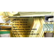 КАПРОЛОН (ПОЛИАМИД 6— БЛОЧНЫЙ) В СИМФЕРОПОЛЕ И КРЫМУ. ОПТ, РОЗНИЦА. СКИДКИ. - Продажа в Крыму