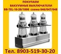 Купим  Вакуумные Выключатели BB/TEL-10-12,5. BB/TEL-10-20.  BB/TEL-10-25. BB/TEL-10-31,5. - Покупка в Севастополе