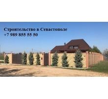 Строительство домов. Бетонные работы. Заборы под ключ - Строительные работы в Севастополе