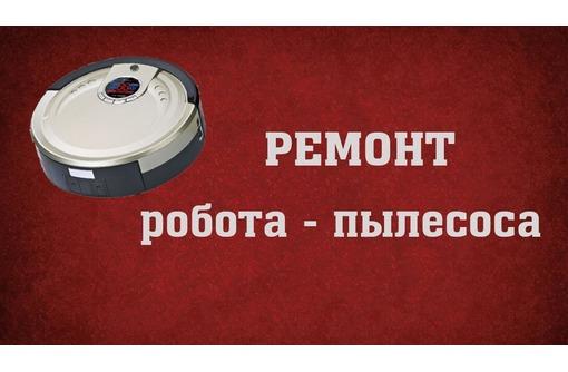 Ремонт Роботов пылесосов в Севастополе - Ремонт техники в Севастополе