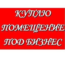 Куплю помещение под бизнес,в г.Севастополе - Куплю в Севастополе