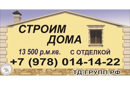 Строительство домов с отделкой от 14,5 руб. м.кв и без от 10 т руб! - Строительные работы в Севастополе