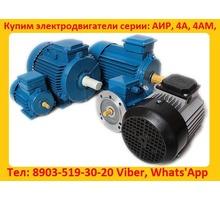 Купим Электродвигатели общепромышленные серий АИР, 5А, АД, 4АМ,  4А,  С хранения и б/У - Покупка в Севастополе