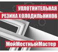 Уплотнительная резина на холодильники любых марок и любого возраста. Гурзуф - Ремонт техники в Гурзуфе