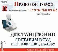 Дистанционно составим в суд иск, заявление, ходатайство - Юридические услуги в Севастополе