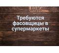 Требуются фасовщицы (укладчик-упаковщик) в супермаркет - Без опыта работы в Севастополе