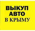 Срочный автовыкуп в Крыму. Дорого. Деньги сразу -  Звезда Крыма - Автовыкуп в Крыму