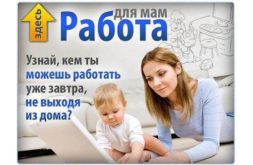Работа для мам через интернет(менеджер) - Работа на дому в Севастополе