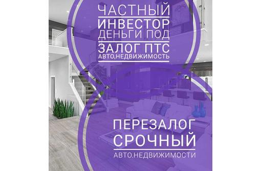 Срочно деньги под залог квартиоы,дома,коммерции,ДДУ.Перезалог недвижимости и авто - Вклады, займы в Адлере
