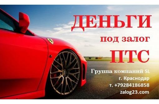 Займ под залог ПТС и авто в Краснодаре - Вклады, займы в Краснодаре