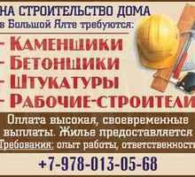 Рабочие всех строительных специальностей требуются на строительство дома в Большой Ялте. - Строительство, архитектура в Краснодарском Крае